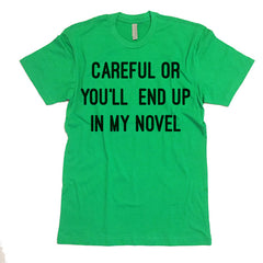 Careful Or You'll End Up In My Novel T shirt.