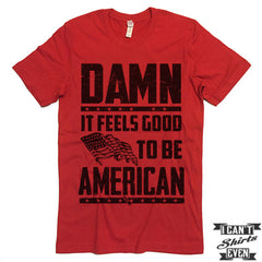 Damn It Feels Good To Be American Shirt. July 4th T shirt. Independence Day Unisex Tee.