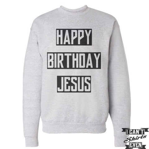 Happy Birthday Jesus Sweatshirt. Jumper. Crew Neck Unisex Sweater.