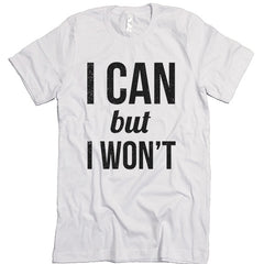 I Can But I Won't T-shirt.