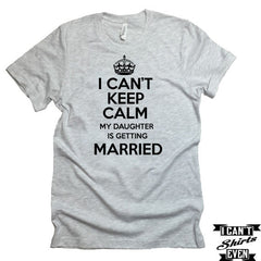 I Can't KEEP CALM My Daughter is Getting Married T-shirt. Bachelorette Party. Bridal Shower.