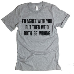 I'd Agree With You T-shirt