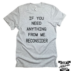 If You Need Anything From Me. Reconsider T shirt. Lazy Tee. Funny Personalized T-shirt.