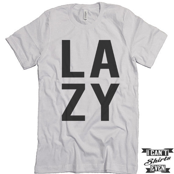 07d6142d78 Lazy T shirt. Funny Tee. Customized T-shirt. Unisex. – I Can't Even ...