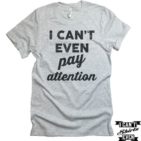 I Can't Even Pay Attention T-Shirt. Crew Neck shirt. Unisex Funny Tee.