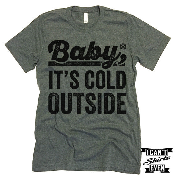 Baby it's Cold Outside T shirt.