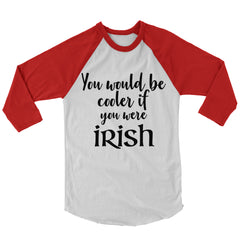 You Would Be Cooler If You Were Irish Baseball Shirt.