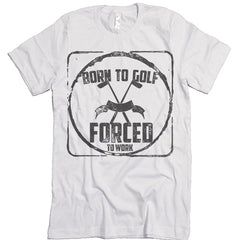 Born To Golf Forced To Work T shirt