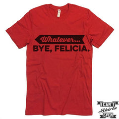 Whatever. Bye Felicia Shirt.