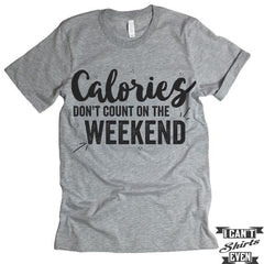 Calories Don't Count On The Weekends Shirt.