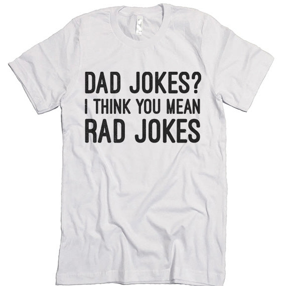 1206d86d Dad Jokes? I Think You Mean Rad Jokes T-shirt – I Can't Even Shirts