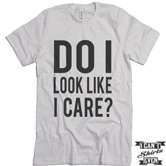 Do I look Like I Care? Unisex T shirt. Tee. Customized T-shirt. Party Shirt.
