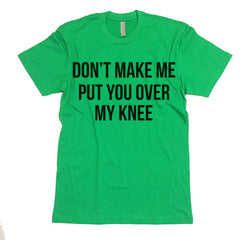 Don't Make Me Put You Over My Knee T-shirt