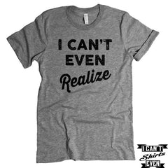 I Can't Even Realize T-Shirt. Crew Neck shirt. Unisex Funny Tee.