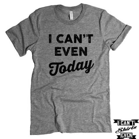 I Can't Even Today T-Shirt. Crew Neck Shirt. Unisex  T-shirt