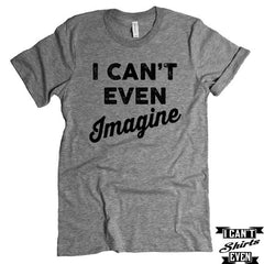 I Can't Even Imagine T-Shirt. Crew Neck shirt.