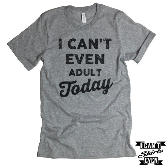 I Can't Even Adult Today T Shirt. Crew Neck shirt.