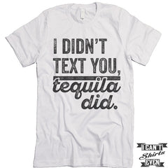 I Didn't Text You Tequila Did T shirt.