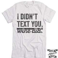 I Didn't Text You Wine Did T shirt.