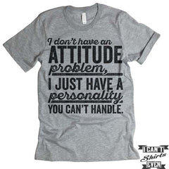 I Don't Have An Attitude Problem T shirt.