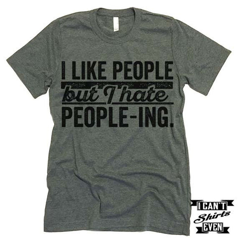 I Like People But I Hate People-ing T shirt.