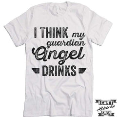 I Think My Guardian Angel Drinks T shirt.