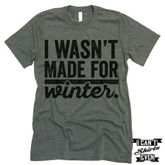 I Wasn't Made For Winter T shirt.