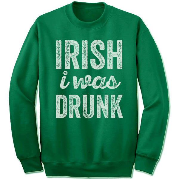 Irish I Was Drunk Sweatshirt.