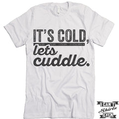 It's Cold Let's Cuddle T shirt.