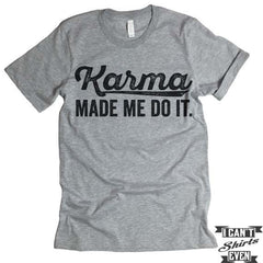 Karma Made Me Do It T shirt.