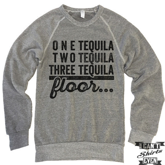 One Tequila Two Tequila Floor Sweatshirt.