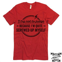 I Try Not To Judge Because I'm Quite Screwed Up Myself Tshirt.