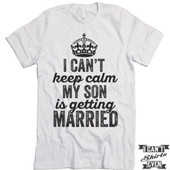 I Can't Keep Calm My Son is Getting Married T-shirt.
