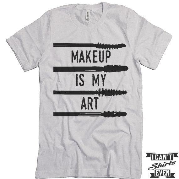 fe99a1560fba Makeup Is My Art. Unisex Tee. Gift Tshirt. Shirt. – I Can't Even Shirts