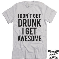 I Don't Get Drunk I Get Awesome T shirt. Funny Tee. Customized T-shirt. Party Shirt.