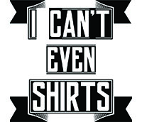 I Can't Even Shirts