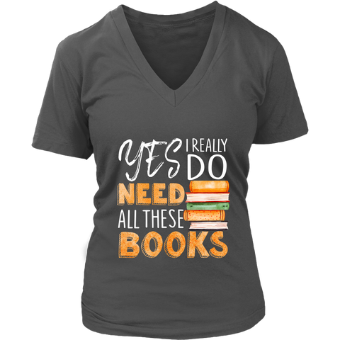 """I Really Do Need All These Books"" V-neck Tshirt - Gifts For Reading Addicts"