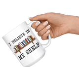 """I believe in my shelf""15oz white mug"