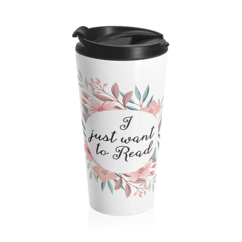 I Just Want To Read - Eco-friendly Stainless Steel Travel Mug With Floral Bookish Design - Gifts For Reading Addicts