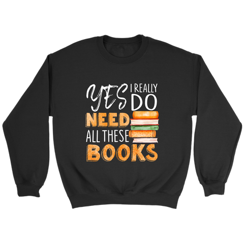 """I Really Do Need All These Books"" Sweatshirt - Gifts For Reading Addicts"