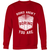 Books aren't boring, you are Sweatshirt - Gifts For Reading Addicts