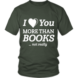 I love you more than BOOKS... Not really Unisex T-shirt-For Reading Addicts