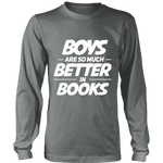 Boys are so much better in books Long Sleeve-For Reading Addicts