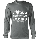 I love you more than BOOKS... Not really Long Sleeves - Gifts For Reading Addicts