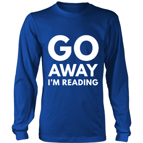 Go away I'm reading Long Sleeve - Gifts For Reading Addicts