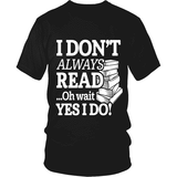 I dont always read ... Ohh wait-For Reading Addicts