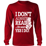I don't always read.. oh wait yes i do Long Sleeve-For Reading Addicts