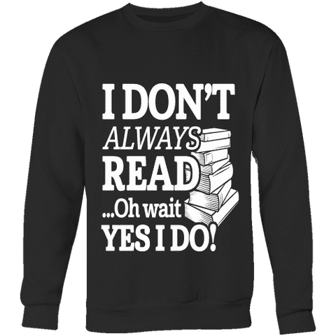 I don't always read.. oh wait yes i do Sweatshirt - Gifts For Reading Addicts