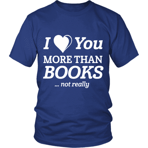I love you more than BOOKS... Not really Unisex T-shirt - Gifts For Reading Addicts
