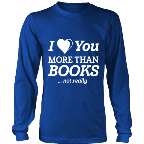 I love you more than BOOKS... Not really Long Sleeves-For Reading Addicts